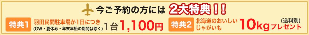 今ご予約の方には2大特典!特典1 羽田民間駐車場1日に付き1台1,050円キャンペーン 特典2 北海道産のおいしージャガイモ10キロプレゼント実施中!